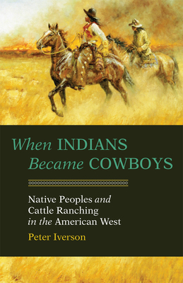 When Indians Became Cowboys: Native Peoples and Cattle Ranching in the American West Cover Image