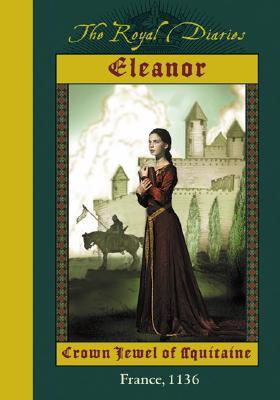 The Royal Diaries: Eleanor: Crown Jewel of Aquitaine, France, 1136: Eleanor: Crown Jewel Of Aqui Tane Cover Image