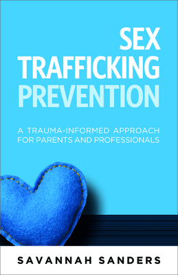Sex Trafficking Prevention: A Trauma-Informed Approach for Parents and Professionals Cover Image