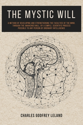 The Mystic Will: A Method of Developing and Strengthening the Faculties of the Mind, through the Awakened Will, by a Simple, Scientific Cover Image