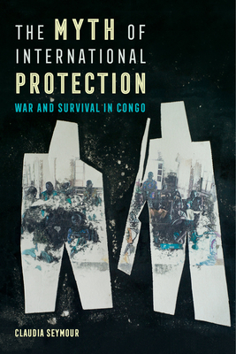 The Myth of International Protection: War and Survival in Congo (California Series in Public Anthropology #43) Cover Image