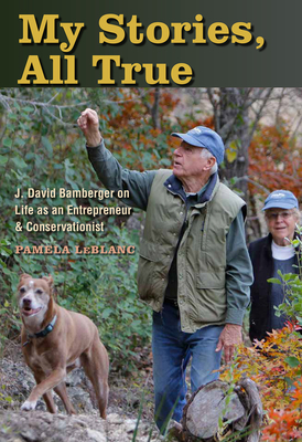 My Stories, All True: J. David Bamberger on Life as an Entrepreneur and Conservationist Cover Image