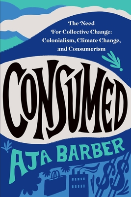 Consumed: The Need for Collective Change: Colonialism, Climate Change, and Consumerism Cover Image
