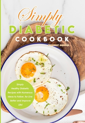 Simply Diabetic Cookbook: Simply Healthy Diabetic Recipes with Numerous Ideas to Follow, for Live Better and Improve Life! Cover Image