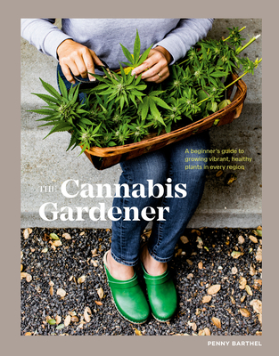 The Cannabis Gardener: A Beginner's Guide to Growing Vibrant, Healthy Plants in Every Region Cover Image