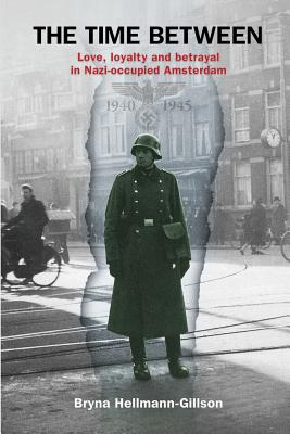 The Time Between: Love, loyalty and betrayal in Nazi-occupied Amsterdam Cover Image