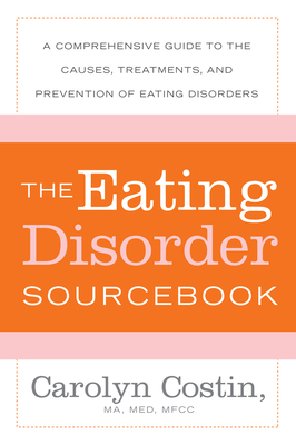The Eating Disorders Sourcebook: A Comprehensive Guide to the Causes, Treatments, and Prevention of Eating Disorders (Sourcebooks) Cover Image