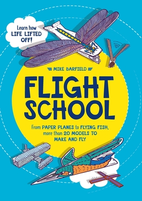 Flight School: From Paper Planes to Flying Fish, More than 20 Models to Make and Fly Cover Image