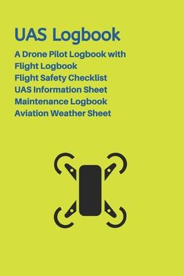 UAS Logbook: A Drone Pilot Logbook - Flight Safety Checklist - Flight Logbook - Aviation Weather Sheet - UAS Information Sheet - Ma Cover Image