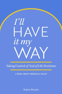 I'll Have It My Way: Taking Control of End of Life Decisions: A Book about Freedom & Peace Cover Image