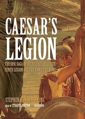 Caesar's Legion Lib/E: The Epic Saga of Julius Caesar's Elite Tenth Legion and the Armies of Rome Cover Image