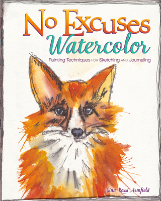 No Excuses Watercolor: Painting Techniques for Sketching and Journaling Cover Image
