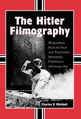 The Hitler Filmography: Worldwide Feature Film and Television Miniseries Portrayals, 1940 Through 2000 Cover Image