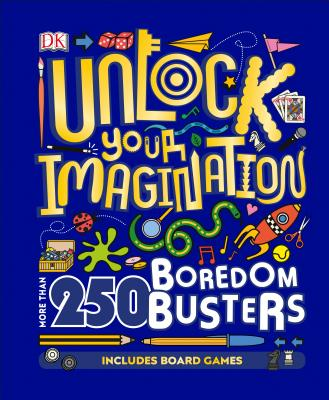Unlock Your Imagination: More Than 250 Boredom Busters by DK