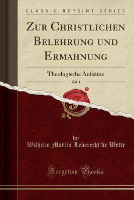 Zur Christlichen Belehrung Und Ermahnung, Vol. 1: Theologische Aufsatze (Classic Reprint) Cover Image
