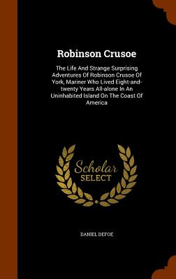 Robinson Crusoe: The Life and Strange Surprising Adventures of Robinson Crusoe of York, Mariner Who Lived Eight-And-Twenty Years All-Al Cover Image