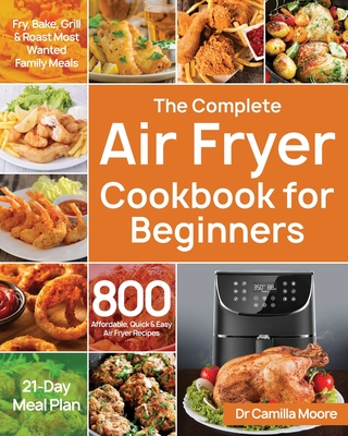 The Complete Air Fryer Cookbook for Beginners: 800 Affordable, Quick & Easy Air Fryer Recipes Fry, Bake, Grill & Roast Most Wanted Family Meals 21-Day Cover Image