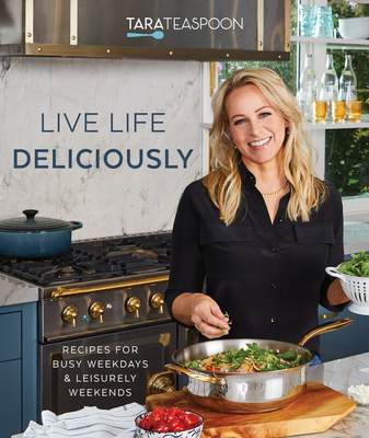Live Life Deliciously with Tara Teaspoon: Recipes for Busy Weekdays and Leisurely Weekends Cover Image