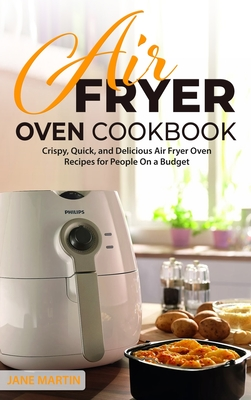 Air Fryer Oven Cookbook: Crispy, Quick, and Delicious Air Fryer Oven Recipes for People On a Budget Cover Image