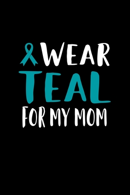 I Wear Teal For My Mom: 120 Pages, Soft Matte Cover, 6 x 9 Cover Image