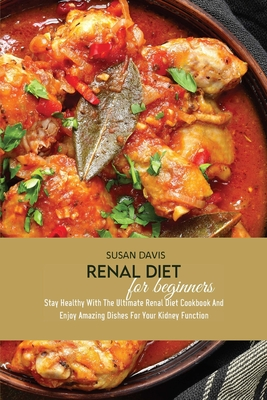 Renal Diet For Beginners: Stay Healthy With The Ultimate Renal Diet Cookbook And Enjoy Amazing Dishes For Your Kidney Function Cover Image