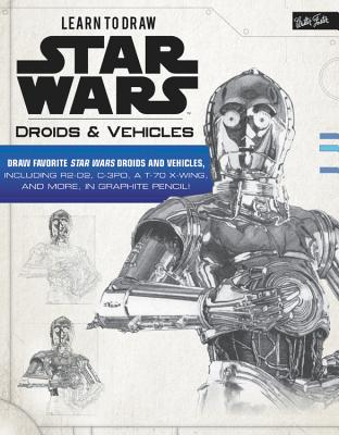 Learn to Draw Star Wars: Droids & Vehicles: Draw favorite Star Wars droids and vehicles, including R2-D2, C-3PO, a T-70 X-Wing, and more, in graphite pencil! (Licensed Learn to Draw) Cover Image