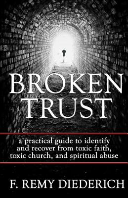 Broken Trust: a practical guide to identify and recover from toxic faith, toxic church, and spiritual abuse Cover Image