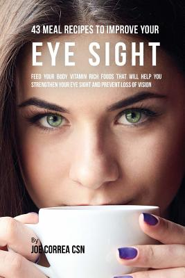 43 Meal Recipes to Improve Your Eye Sight: Feed Your Body Vitamin Rich Foods That Will Help You Strengthen Your Eye Sight and Prevent Loss of Vision Cover Image