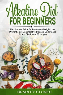 Alkaline Diet for Beginners: : The Ultimate Guide for Permanent Weight Loss, Prevention of Degenerative Disease, Understand Ph, Sport and Muscle Bu Cover Image
