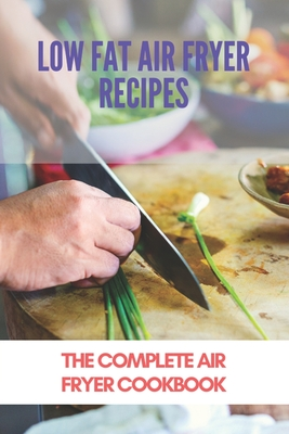 Low Fat Air Fryer Recipes: The Complete Air Fryer Cookbook: What Is The Best Air Fryer Recipe Book Cover Image