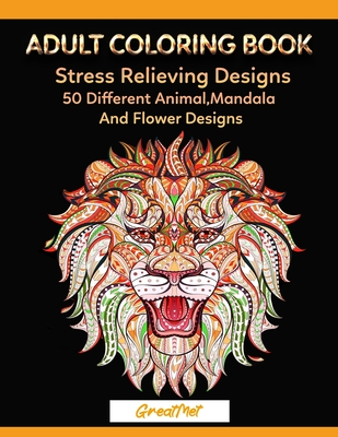 Adult Coloring Book: 50 Different Stress Relieving Designs Animal, Mandala, Flower Designs And And So Much More! Cover Image