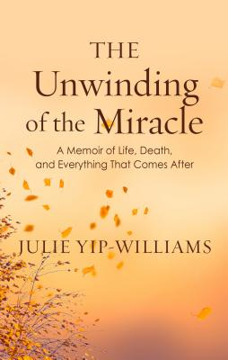The Unwinding of the Miracle: A Memoir of Life, Death, and Everything That Comes After Cover Image