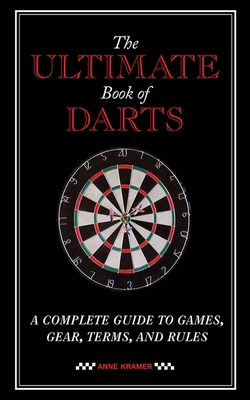 The Ultimate Book of Darts: A Complete Guide to Games, Gear, Terms, and Rules Cover Image