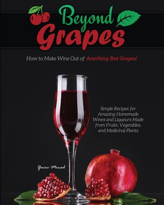 Beyond Grapes: How to Make Wine Out of Anything But Grapes Cover Image