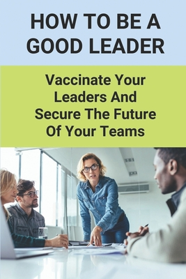 How To Be A Good Leader: Vaccinate Your Leaders And Secure The Future Of Your Teams: Effective Team Leadership Skills Cover Image