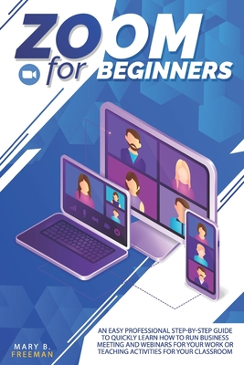 Zoom for Beginners: Zoom for beginners: An easy professional step-by-step guide to quickly learn how to run business meeting and webinars Cover Image