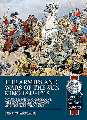 The Armies and Wars of the Sun King 1643-1715. Volume 3: 1685-1697 Campaigns, the Line Cavalry, Dragoons and the Irish Wild Geese (Century of the Soldier) Cover Image