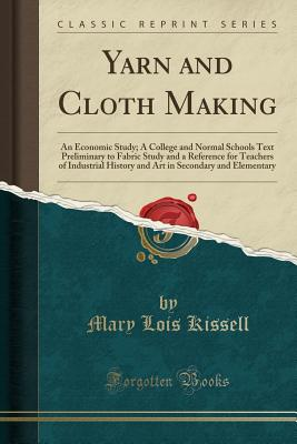 Yarn and Cloth Making: An Economic Study; A College and Normal Schools Text Preliminary to Fabric Study and a Reference for Teachers of Indus Cover Image