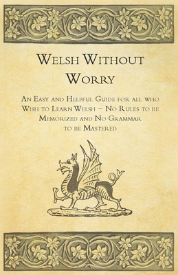 Welsh Without Worry - An Easy and Helpful Guide for all who Wish to Learn Welsh - No Rules to be Memorized and No Grammar to be Mastered Cover Image