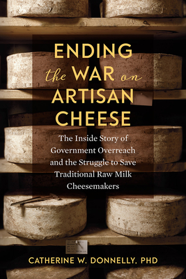 Ending the War on Artisan Cheese: The Inside Story of Government Overreach and the Struggle to Save Traditional Raw Milk Cheesemakers Cover Image