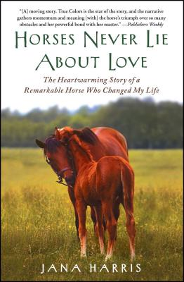 Horses Never Lie about Love: The Heartwarming Story of a Remarkable Horse Who Changed My Life Cover Image