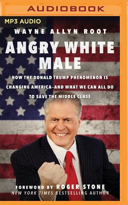Angry White Male: How the Donald Trump Phenomenon Is Changing America--And What We Can All Do to Save the Middle Class Cover Image