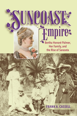 Suncoast Empire: Bertha Honore Palmer, Her Family, and the Rise of Sarasota, 1910-1982 Cover Image