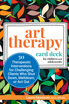 Art Therapy Card Deck for Children and Adolescents: 50 Therapeutic Interventions for Challenging Clients Who Shut Down, Meltdown, or ACT Out Cover Image