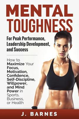 Mental Toughness for Peak Performance, Leadership Development, and Success: How to Maximize Your Focus, Motivation, Confidence, Self-Discipline, Willp Cover Image