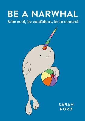 Be a Narwhal: & be cool, be confident, be in control (Be a...) Cover Image