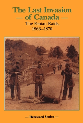 The Last Invasion of Canada: The Fenian Raids, 1866-1870 (Canadian War Museum Historical Publications #27) Cover Image