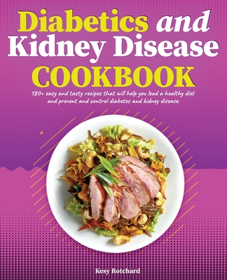 Diabetics and Kidney Disease Cookbook: 180+ Easy and Tasty Recipes That Will Help You Lead a Healthy Diet and Prevent and Control Diabetes and Kidney Cover Image