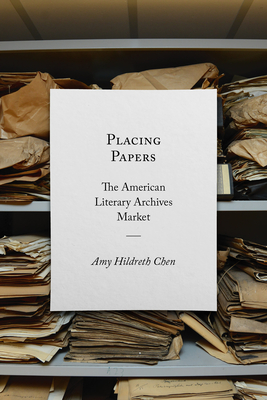 Placing Papers: The American Literary Archives Market (Studies in Print Culture and the History of the Book) Cover Image