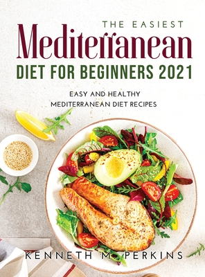 The Easiest Mediterranean Diet for Beginners 2021: Easy and Healthy Mediterranean Diet Recipes Cover Image